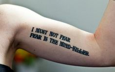 I must not fear. Fear is the mind-killer. -Dune, tattoo The first instance of a Littany against fear tatto I have found.