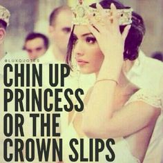 """Chin up, princess,"