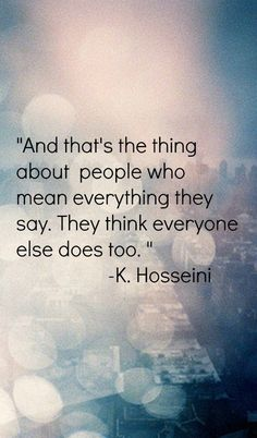 """And that's the thing about  people who mean everything they say. They think everyone else does too. ""                     -K. Hosseini"