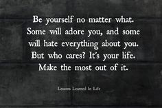 be yourself no matter what. some will adore you, and some will hate everything about you. but who cares! it's your life. make the most out of it.