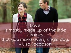 """""""Love is mostly made up of the little choices that you make every single day."""" ~ Lisa Jacobson - Those 7 Things That Never Change in a Healthy and Loving Marriage"""