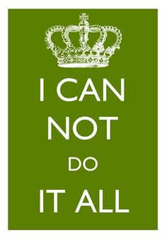 I Can Not Do It All!  I need to repeat this to myself over and over!