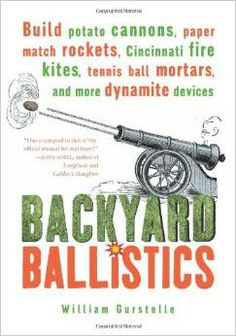 Backyard Ballistics: Build Potato Cannons, Paper Match Rockets, Cincinnati Fire Kites, Tennis Ball Mortars, and More #STEM #Catapults