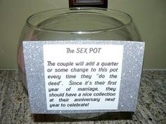 Sex Pot: During the first year of marriage, put a quarter in the pot everytime you make love, and next year you should have a nice stash for a great anniversary...we're doing this all our lives together :). HAHAHAHA