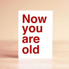 Birthday Card - Now you are old feels this way