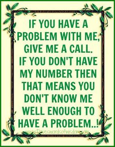 If you have a problem with me, give me a call. If you don't have my number then that means you don't know me well enough to have a problem! // Shut Up I'm Still Talking #quotes #issues #truethat
