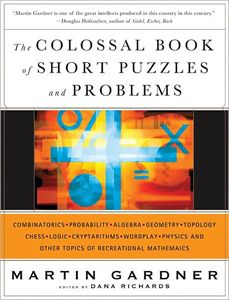 The colossal book of short puzzles and problems: combinatorics, probability, algebra, geometry, topology, chess, logic, cryptarithms, wordplay, physics and other topics of recreational mathematics