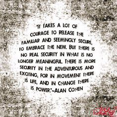 It takes a lot of courage to release the familiar and seemingly secure, to embrace the new. But there is no real security in what is no longer meaningful. There is more security in the adventurous and exciting, for in movement there is life, and in change there is power. Alan Cohen - Google Search