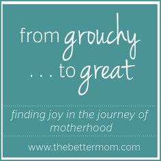 "Do you struggle with anger and crabbiness? Come visit the Better Mom each day for our ""From Grouchy to Great"" 31 day series!"