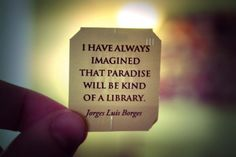 """""""I have always imagined that paradise will be kind of a library."""" - Jorge Luis Borges"""