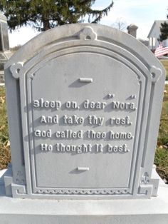 """Sleep on, dear ""Nora"", And take thy rest, God called thee home.  He thought it best."" Shenandoah Cemetery- Shenandoah, Ohio"