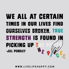 We all at certain times in our lives find ourselves broken. True strength is found in picking up the pieces. -Jill Pendley