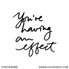 You're having an effect. Subscribe: DanielleLaPorte.com #Truthbomb #Words #Quotes