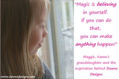 Magic is believing in yourself...if you can do that, you can do anything!  Downs Designs designs clothing for the unique body shape of a person with Down syndrome. www.downsdesigns.com