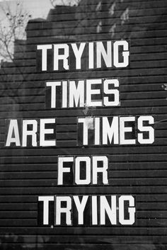 Trying times are for trying, so keep it up!