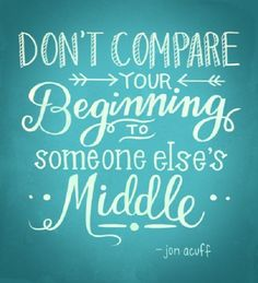 """Don't compare your beginning to someone else's middle.""  ~  Jon Acuff"