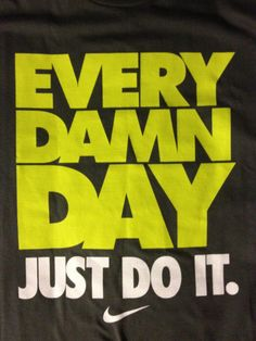 every damn day just do it!!!