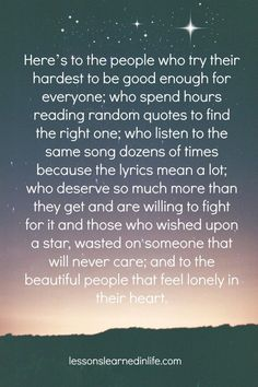 Here's to the people who try their hardest to be good enough for everyone; who spend hours reading random quotes to find the right one; who listen to the same song dozens of times because the lyrics mean a lot; who deserve so much more than they get and are willing to fight for it, and those who wished up a star, wasted on someone that will never care; and to the beautiful that feel lonely in their hearts.