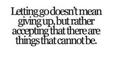 Letting go doesn't mean giving up, but rather accepting that there are things that cannot be.