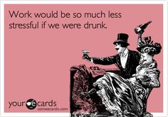 Funny Workplace Ecard: Work would be so much less stressful if we were drunk.
