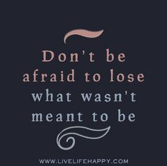 Don't be afraid to lose what wasn't meant to be. by deeplifequotes, via Flickr