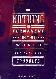 """Nothing is permanent in this world not even our troubles."" Charlie Chaplin"