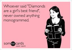 "Whoever said ""Diamonds are a girl's best friend"", never owned anything monogrammed!!!"