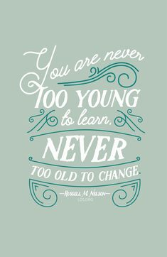 """You are never too young to learn, never too old to change."" ???Russell M. Nelson <a class=""pintag searchlink"" data-query=""%23LDS"" data-type=""hashtag"" href=""/search/?q=%23LDS&rs=hashtag"" rel=""nofollow"" title=""#LDS search Pinterest"">#LDS</a>"