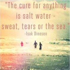 """The cure for anything is salt water- sweat, tears, or the sea"" -Isak Dinesen"