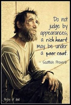 """Do not judge by appearances;  a rich heart may be under a poor coat.""  -Scottish Proverb"