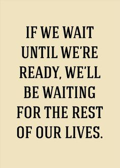If we wait until we're ready, we'll be waiting for the rest of our lives! Don't wait, find what makes you happy today! :: Quotes:: Words to Live By