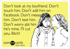 Don't look at my boyfriend. Don't touch him. Don't add him on Facebook. Don't message him. Don't text him. Don't worry abt him he's mine. I'll cut you, Bitch! laugh, hes mine ecards, names, funni, bahaha, lmfao, fake people, funny boyfriend text message, dont touch my boyfriend quotes