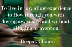 To live in joy, allow experience to flow through you with loving awareness and without clinging or aversion. - Deepak Chopra