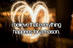 I believe that everything happens for a reason. <3