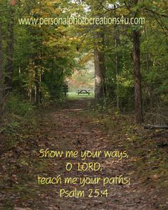 Show me your ways, O Lord, teach me your paths - Psalm 25:4  Scripture - Personal Photo Creations 4U