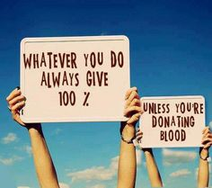 Whatever you do always give 100%, unless you're donating blood. funny pics, picture quotes, funny stories, funny humor, funny pictures, funni, inspirational quotes, funny photos, the rules