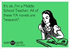 It's ok, I'm a Middle School Teacher. All of these YA novels are 'research'.