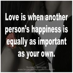 Love is when another person's happiness is equally as important as your own. <3