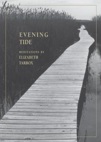 Evening Tide, Elizabeth Tarbox. An intimate companion but not sentimental, speaking tenderly but plainly and with crystal-clear honesty about things that deeply matter. Large-hearted, fiercely kind, and very brave, Tarbox strides into the gale-force winds of love and loss. These are meditations to restore the soul and bless the day.