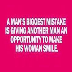 A man's biggest mistake is giving another man an opportunity to make his woman smile.