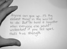 Anyone can give up. It's the easiest thing in the world to do. But to hold it together when everyone else would understand if you feel apart, that's true strength.