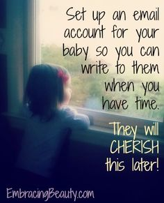 Email your baby now so they can read it later....not too late to start for each of your kids too.  Paisley would love this :)