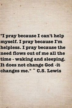 I pray...Prayer does not change God, it changes me.  -- C.S. Lewis