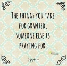 The things you take for granted, someone else is praying for. <3 More beautiful inspiration on Joy of Mom! <3 https://www.facebook.com/joyofmom  #quotes #inspiration #inspirationalquotes #pray #gratitude #joyofmom