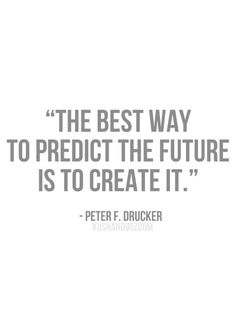 the best way to predict the future is to create it.