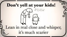 too funny! Don't yell at your kids! Lean in real close and whisper, it's much scarier