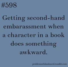 Problems of a book nerd:  Getting second-hand embarassment when a character in a book does something awkward.
