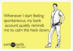 Whenever I start feeling spontaneous by bank account balance reminds me to calm the heck down - ecard meme