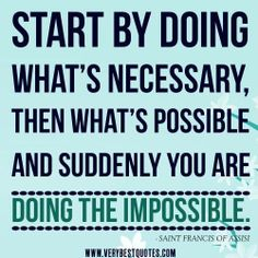 first do the necessary, then the possible, and soon you will be doing the impossible - St. Francis of Assisi
