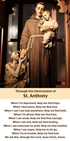 A prayer through the intercession of Saint Anthony of Padua (June 13 feast day). The years of searching for Jesus in prayer, of reading sacred Scripture and of serving Him in poverty, chastity and obedience had prepared Anthony to allow the Spirit to use his talents. http://www.stanthonyshrine.org/